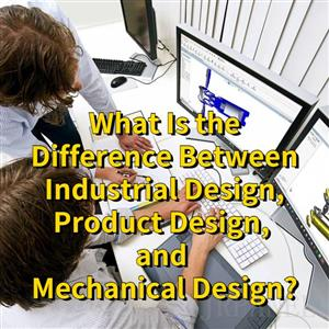 What Is the Difference Between Industrial Design, Product Design, and Mechanical Design?