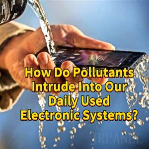 How Do Pollutants Intrude Into Our Daily Used Electronic Systems?